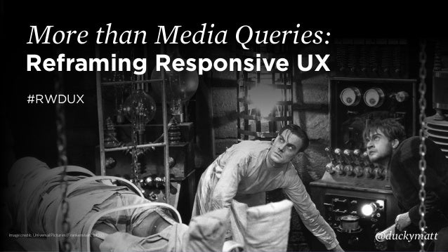 Reframing Responsive UX More than Media Queries: @duckymatt #RWDUX Image credit: Universal Pictures (Frankenstein, 1931)