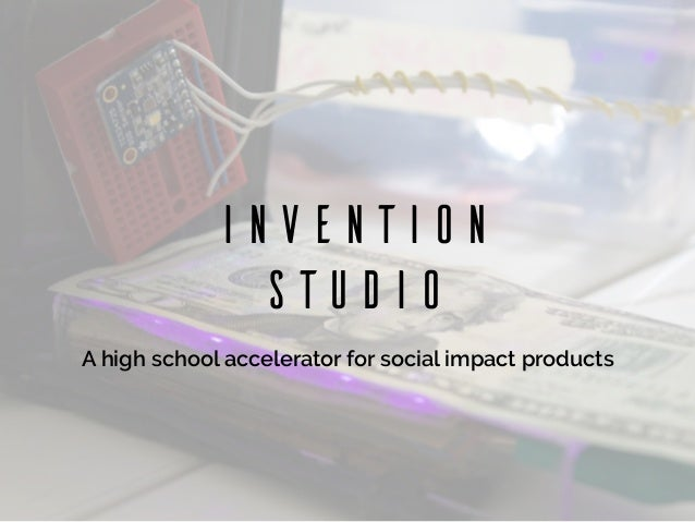 Invention Studio A high school accelerator for social impact products