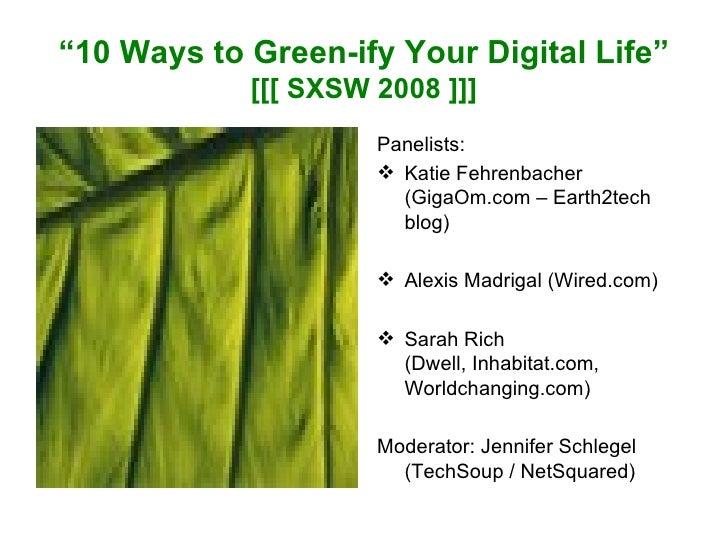 """"""" 10 Ways to Green-ify Your Digital Life"""" [[[ SXSW 2008 ]]] <ul><li>Panelists: </li></ul><ul><li>Katie Fehrenbacher (GigaO..."""