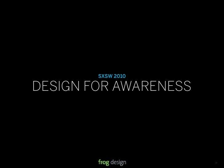 SXSW 2010  DESIGN FOR AWARENESS                         © 2008 frog design. Confidential & Proprietary.   13