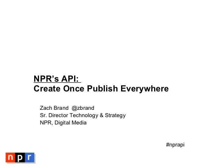 NPR's API:  Create Once Publish Everywhere <ul><li>Zach Brand  @zbrand </li></ul><ul><li>Sr. Director Technology & Strateg...