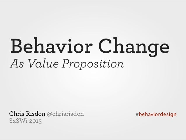 Behavior ChangeAs Value PropositionChris Risdon @chrisrisdon   #behaviordesignSxSWi 2013
