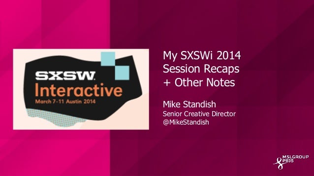 My SXSWi 2014 Session Recaps + Other Notes Mike Standish Senior Creative Director @MikeStandish