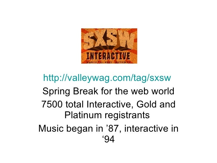 http://valleywag.com/tag/sxsw   Spring Break for the web world 7500 total Interactive, Gold and Platinum registrants  Musi...