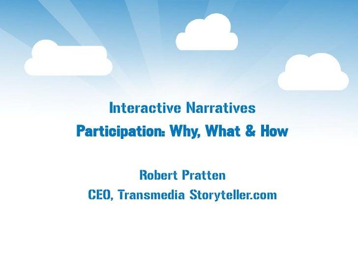 Interactive NarrativesParticipation: Why, What & How         Robert Pratten CEO, Transmedia Storyteller.com