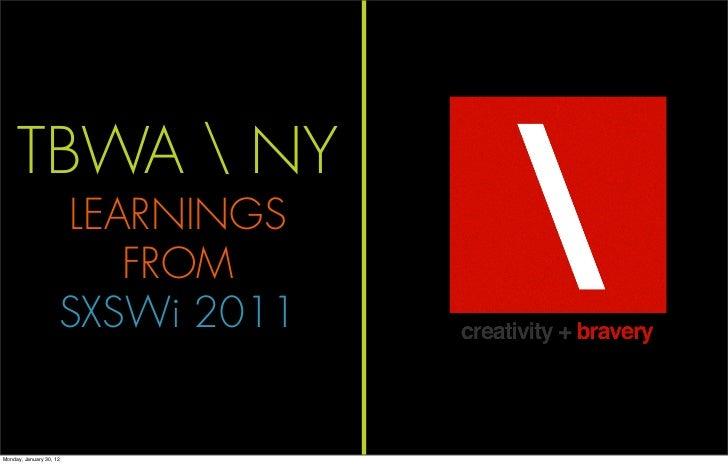 TBWA  NY                     LEARNINGS                        FROM                     SXSWi 2011Monday, January 30, 12   ...