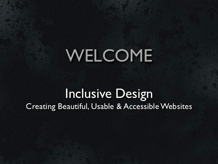 WELCOME           Inclusive DesignCreating Beautiful, Usable & Accessible Websites