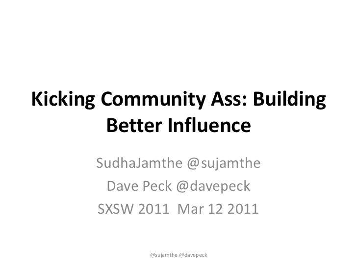 Kicking Community Ass: Building Better Influence<br />SudhaJamthe @sujamthe<br />Dave Peck @davepeck<br />SXSW 2011  Mar 1...