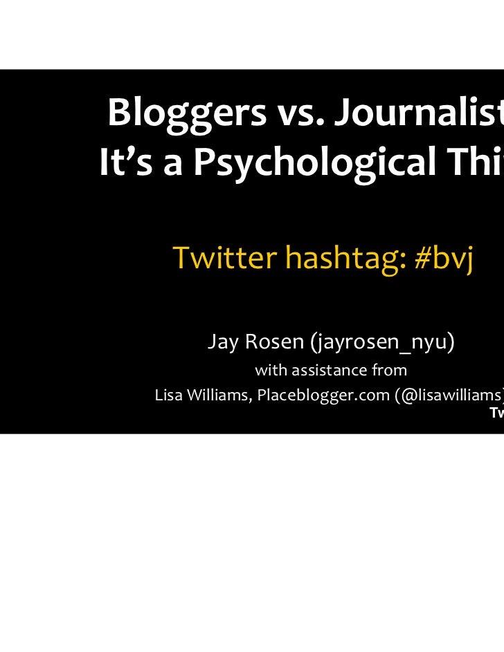 Bloggers vs. Journalists:It's a Psychological Thing     Twitter hashtag: #bvj          Jay Rosen (jayrosen_nyu)           ...