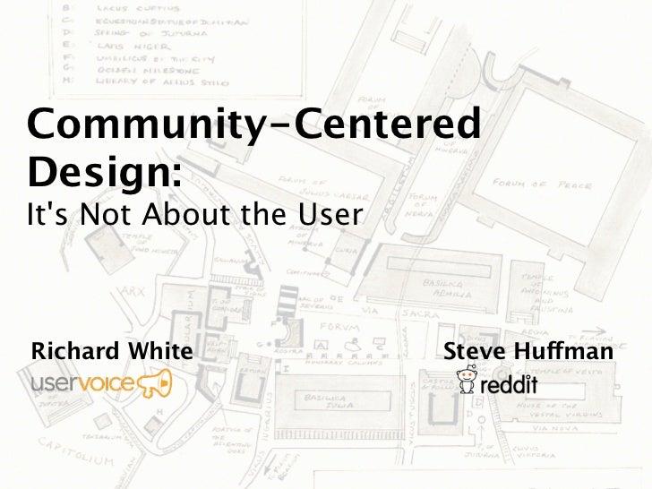 Community-CenteredDesign:Its Not About the UserRichard White             Steve Huffman