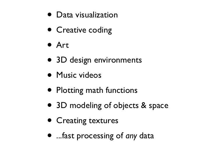 • Data visualization• Creative coding• Art• 3D design environments• Music videos• Plotting math functions• 3D modeling of ...