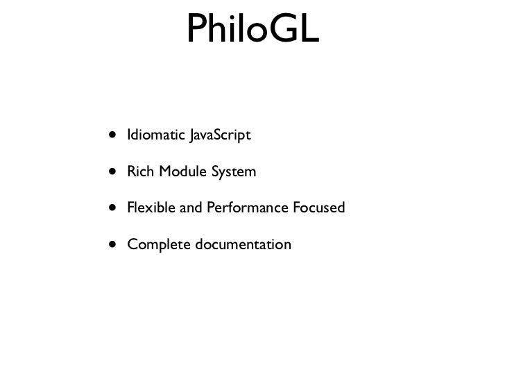 PhiloGL•   Idiomatic JavaScript•   Rich Module System•   Flexible and Performance Focused•   Complete documentation
