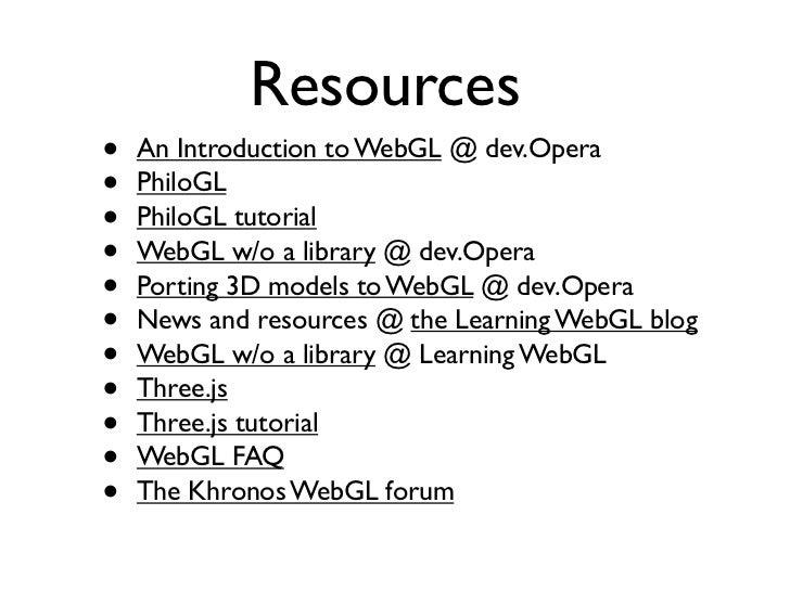 Resources•   An Introduction to WebGL @ dev.Opera•   PhiloGL•   PhiloGL tutorial•   WebGL w/o a library @ dev.Opera•   Por...