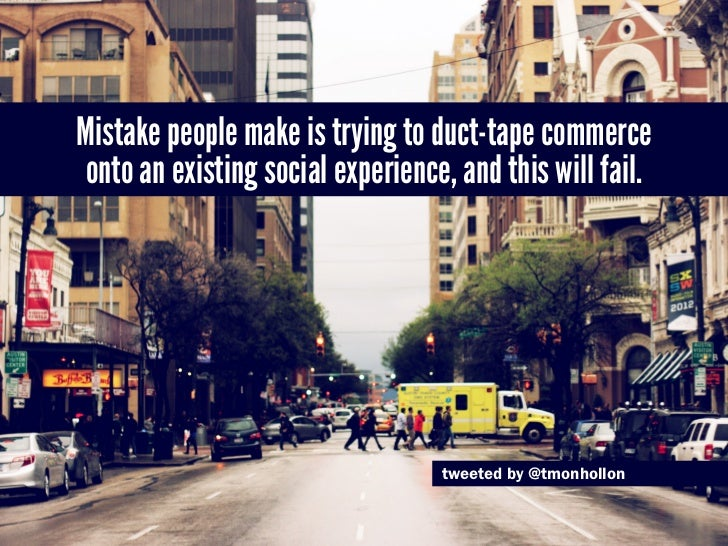 Mistake people make is trying to duct-tape commerce onto an existing social experience, and this will fail.               ...