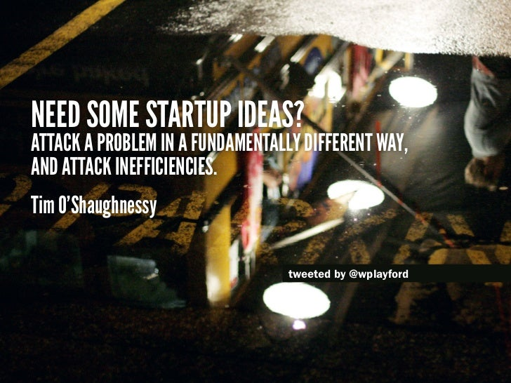 Need some startup ideas?Attack a problem in a fundamentally different way,and attack inefficiencies.Tim O'Shaughnessy     ...