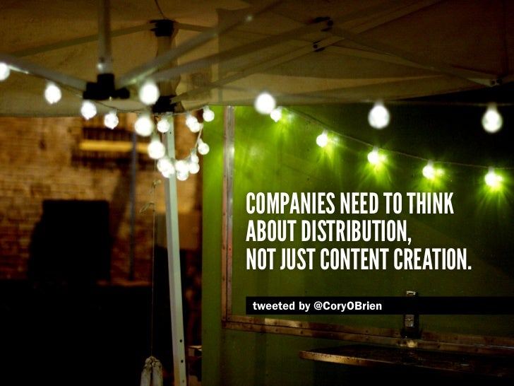 Companies need to thinkabout distribution,not just content creation.tweeted by @CoryOBrien