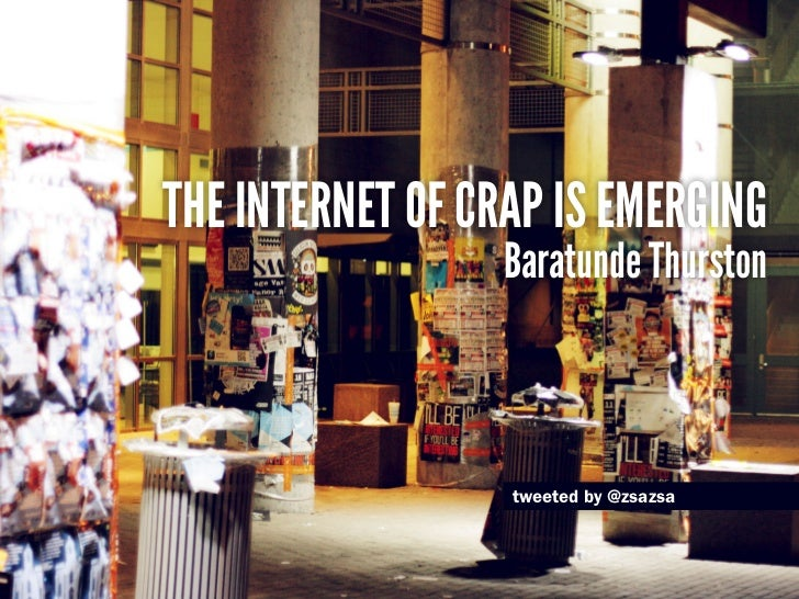 The internet of crap is emerging                  Baratunde Thurston                  tweeted by @zsazsa