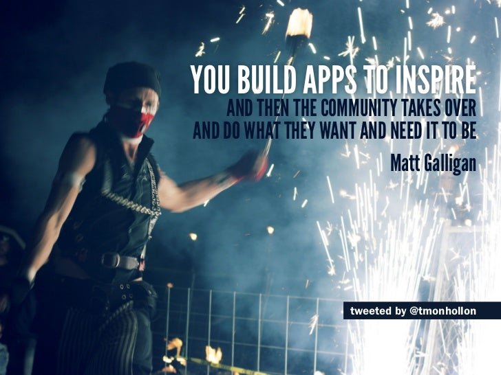 You build apps to inspire    and then the community takes overand do what they want and need it to be                     ...
