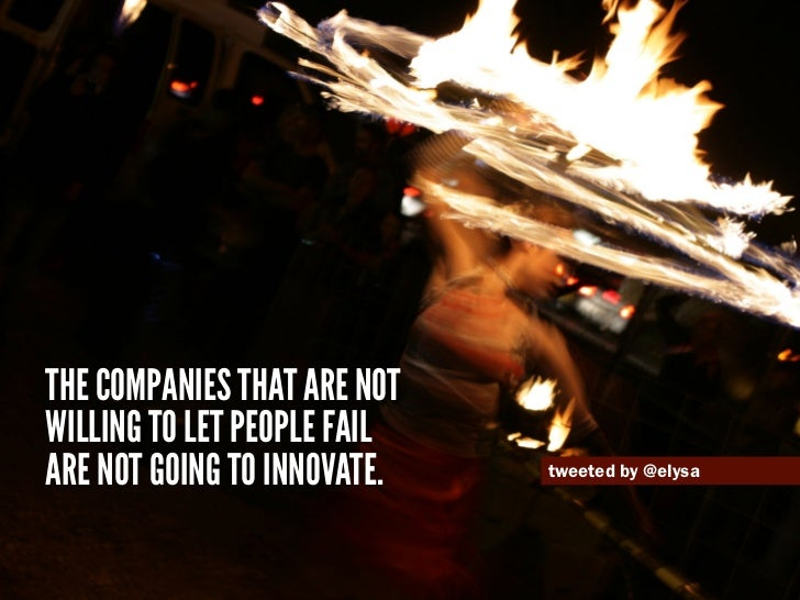 The companies that are notwilling to let people failare not going to innovate.   tweeted by @elysa
