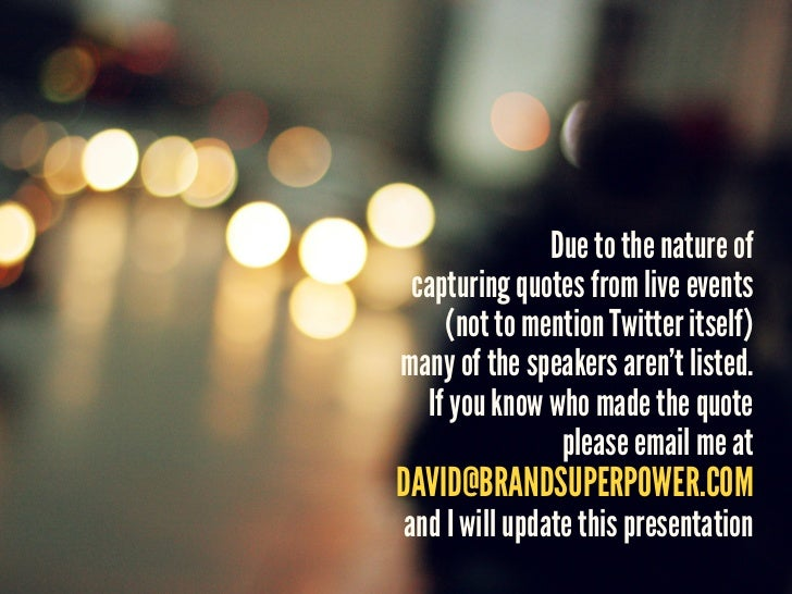 Due to the nature of capturing quotes from live events    (not to mention Twitter itself)many of the speakers aren't liste...