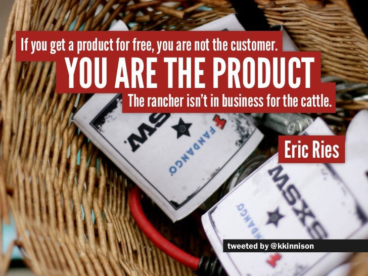 If you get a product for free, you are not the customer.         You are the inproduct              The rancher isn't busi...
