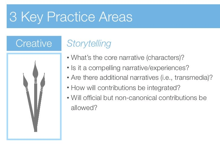 3 Key Practice Areas Creative   Storytelling            • What's the core narrative (characters)?            • Is it a com...