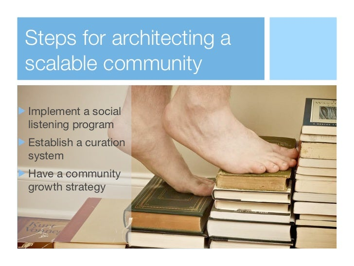 Steps for architecting ascalable communityImplement a sociallistening programEstablish a curationsystemHave a communitygro...