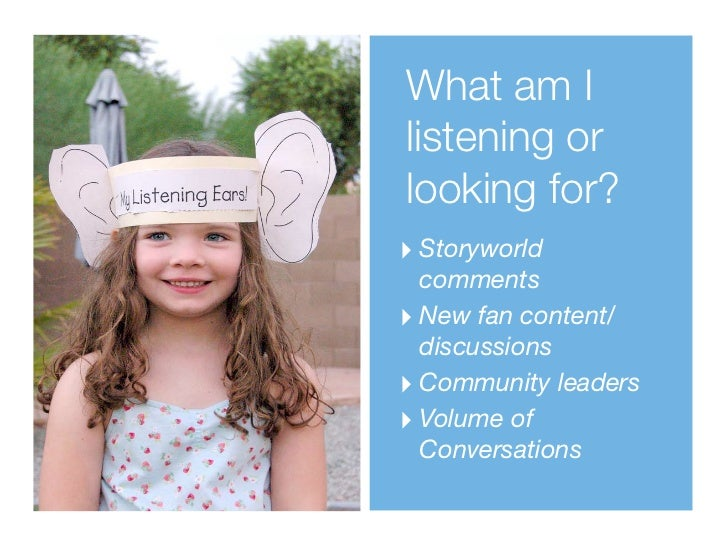 What am Ilistening orlooking for?‣ Storyworld  comments‣ New fan content/  discussions‣ Community leaders‣ Volume of  Conv...
