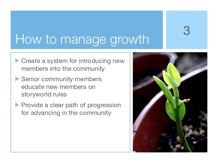 3How to manage growthCreate a system for introducing newmembers into the communitySenior community memberseducate new memb...