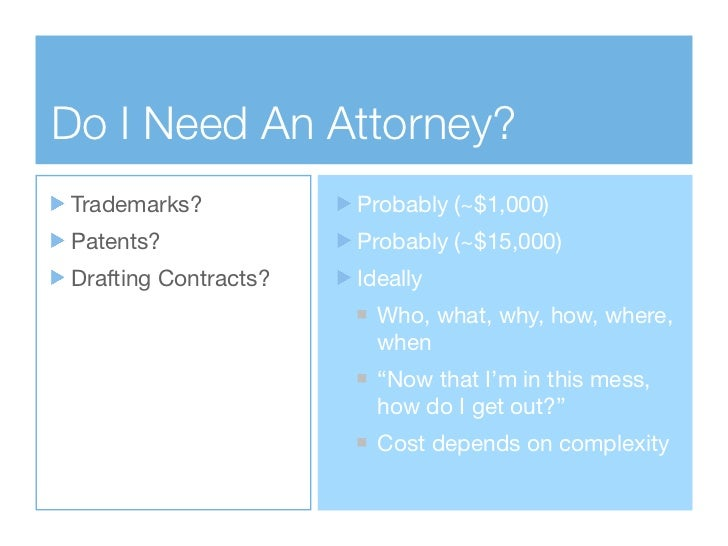 Do I Need An Attorney?Trademarks?           Probably (~$1,000)Patents?              Probably (~$15,000)Drafting Contracts?...