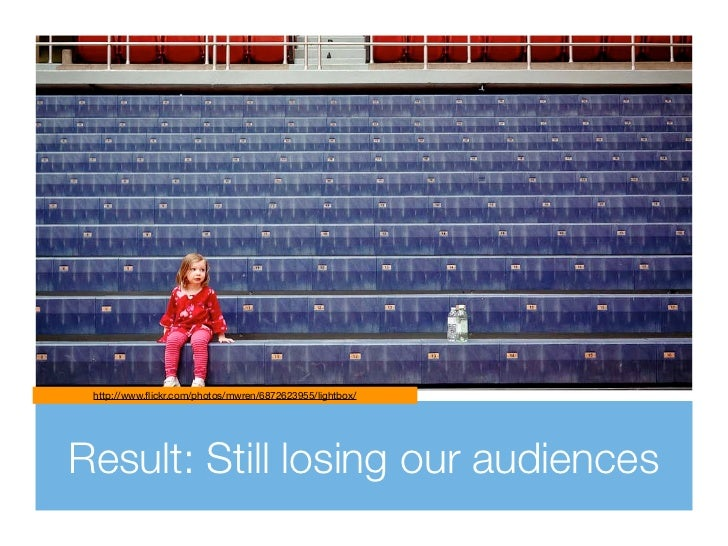 http://www.flickr.com/photos/mwren/6872623955/lightbox/Result: Still losing our audiences