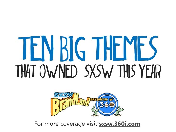 ten BIG THEMESTHAT OWNED SXSW this year   For more coverage visit sxsw.360i.com.