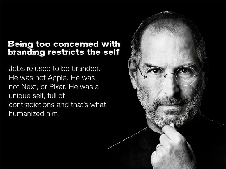 Being too concerned withbranding restricts the selfJobs refused to be branded.He was not Apple. He wasnot Next, or Pixar. ...