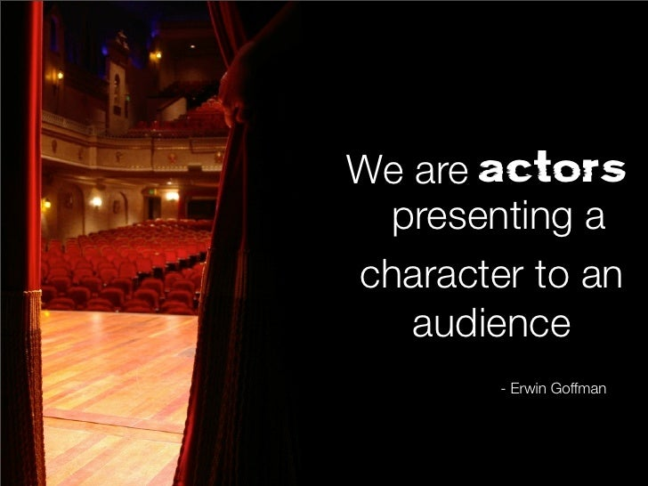 We are actors presenting acharacter to an   audience        - Erwin Goffman