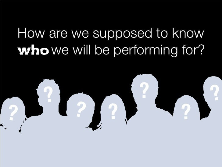 How are we supposed to know    who we will be performing for?        ?              ?             ??           ?     ?    ...