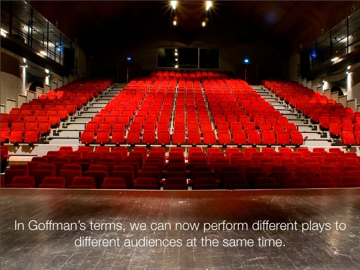 In Goffman's terms, we can now perform different plays to          different audiences at the same time.