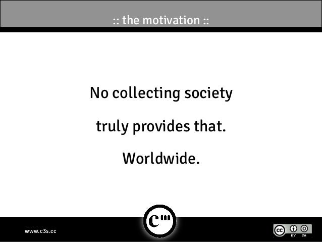 :: the motivation ::             No collecting society             truly provides that.                 Worldwide.www.c3s.cc