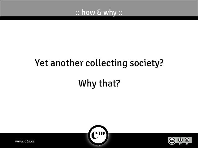 :: how & why ::             Yet another collecting society?                       Why that?www.c3s.cc