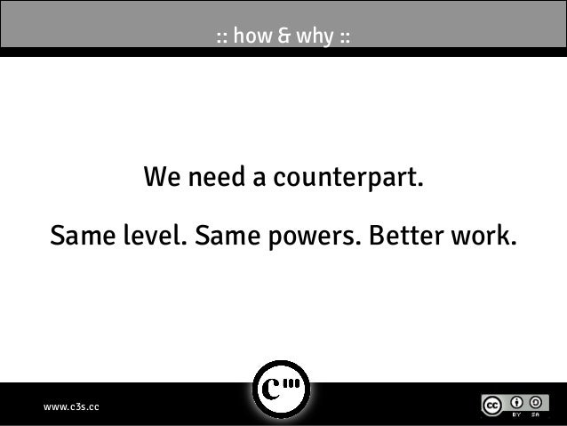 :: how & why ::             We need a counterpart. Same level. Same powers. Better work.www.c3s.cc