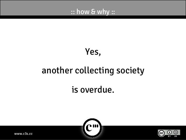 :: how & why ::                        Yes,             another collecting society                    is overdue.www.c3s.cc