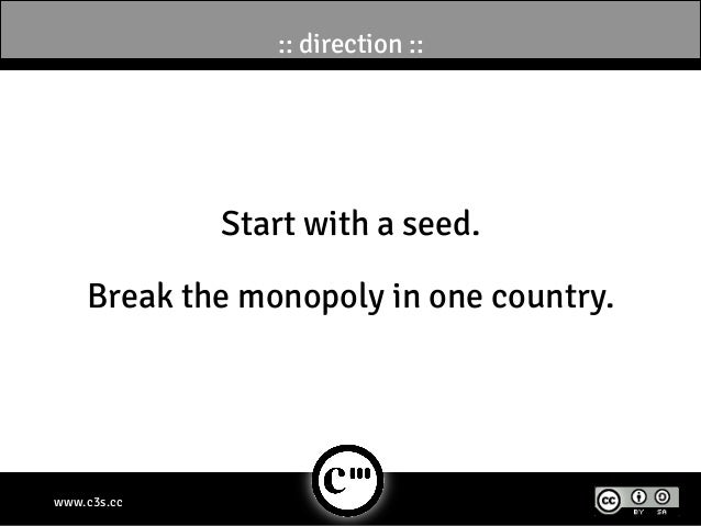 :: direction ::             Start with a seed.    Break the monopoly in one country.www.c3s.cc