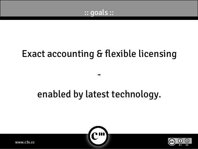 :: goals ::   Exact accounting & flexible licensing                            -             enabled by latest technology....