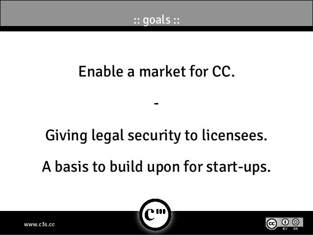 :: goals ::             Enable a market for CC.                         -      Giving legal security to licensees.     A b...