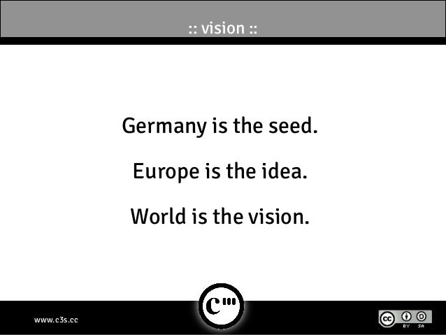 :: vision ::             Germany is the seed.              Europe is the idea.             World is the vision.www.c3s.cc