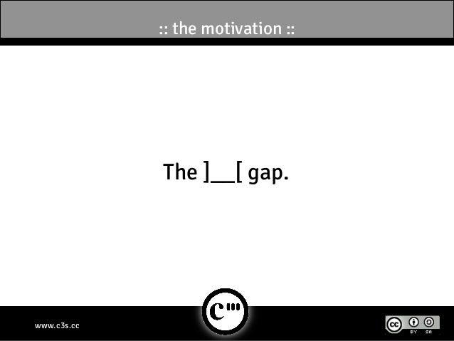 :: the motivation ::             The ]__[ gap.www.c3s.cc