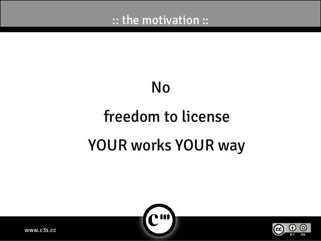 :: the motivation ::                       No              freedom to license             YOUR works YOUR waywww.c3s.cc