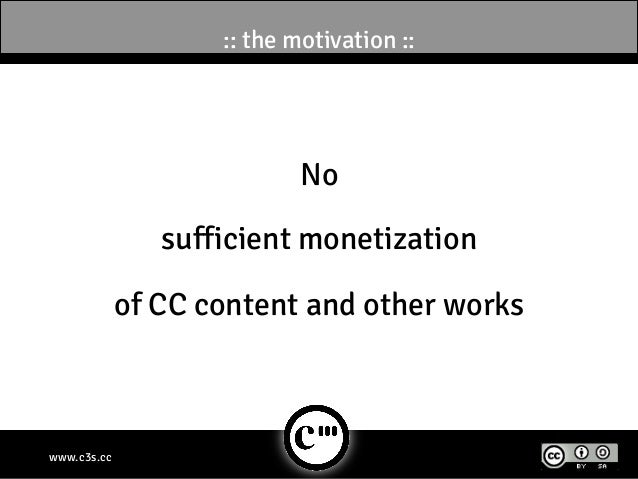 :: the motivation ::                            No                sufficient monetization             of CC content and ot...