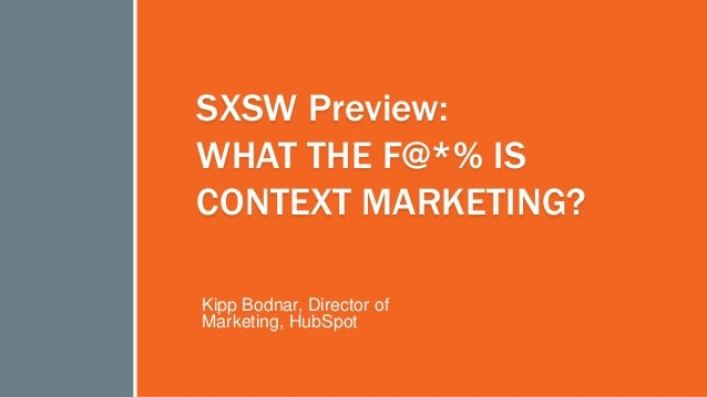 #inbound2013 SXSW Preview: WHAT THE F@*% IS CONTEXT MARKETING? Kipp Bodnar, Director of Marketing, HubSpot