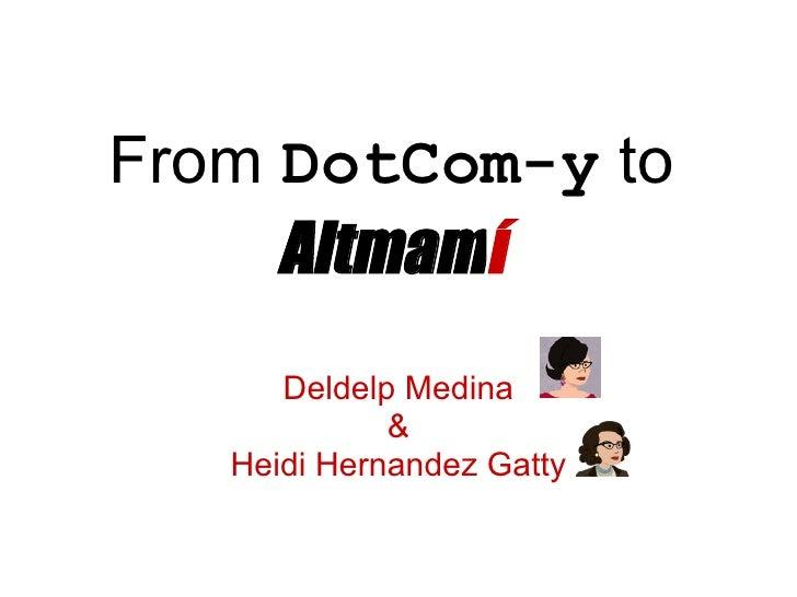 From DotCom-y to     Altmamí      Deldelp Medina             &   Heidi Hernandez Gatty