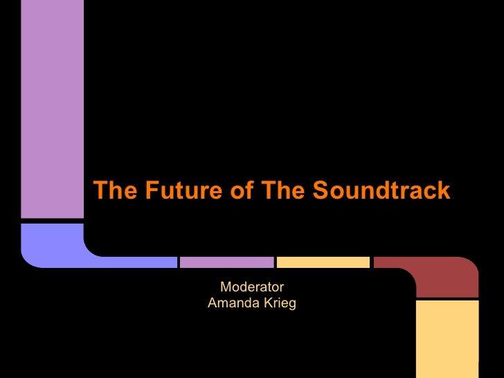 The Future of The Soundtrack         Moderator        Amanda Krieg